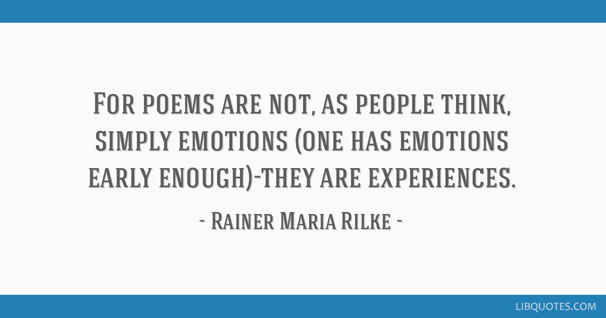For poems are not, as people think, simply emotions (one has emotions early enough)-they are experiences.