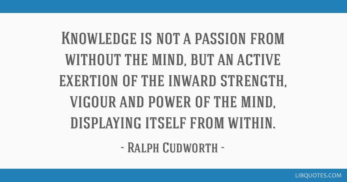 Knowledge is not a passion from without the mind, but an active exertion of the inward strength, vigour and power of the mind, displaying itself from ...