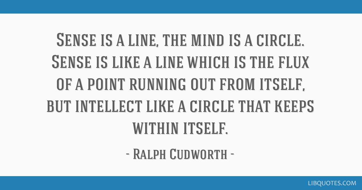 Sense is a line, the mind is a circle. Sense is like a line which is the flux of a point running out from itself, but intellect like a circle that...