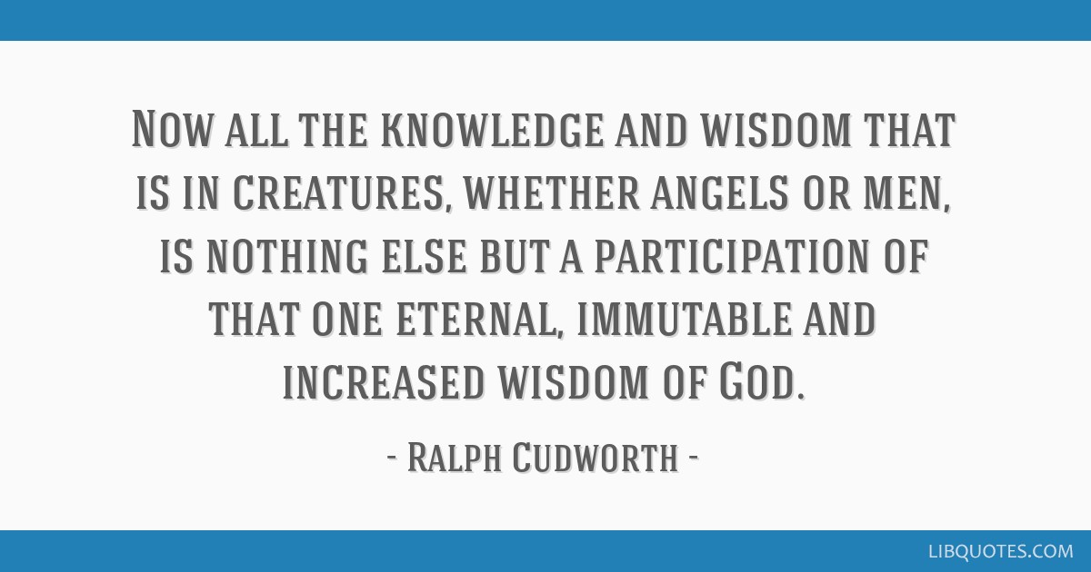 Now all the knowledge and wisdom that is in creatures, whether angels or men, is nothing else but a participation of that one eternal, immutable and...
