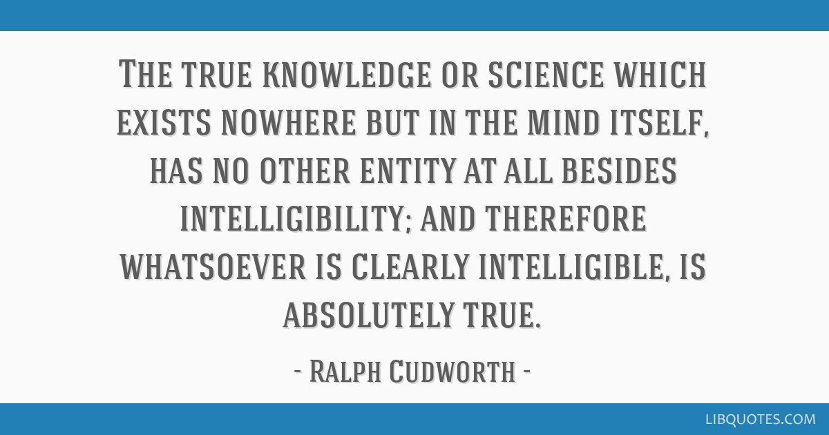 The true knowledge or science which exists nowhere but in the mind itself, has no other entity at all besides intelligibility; and therefore...