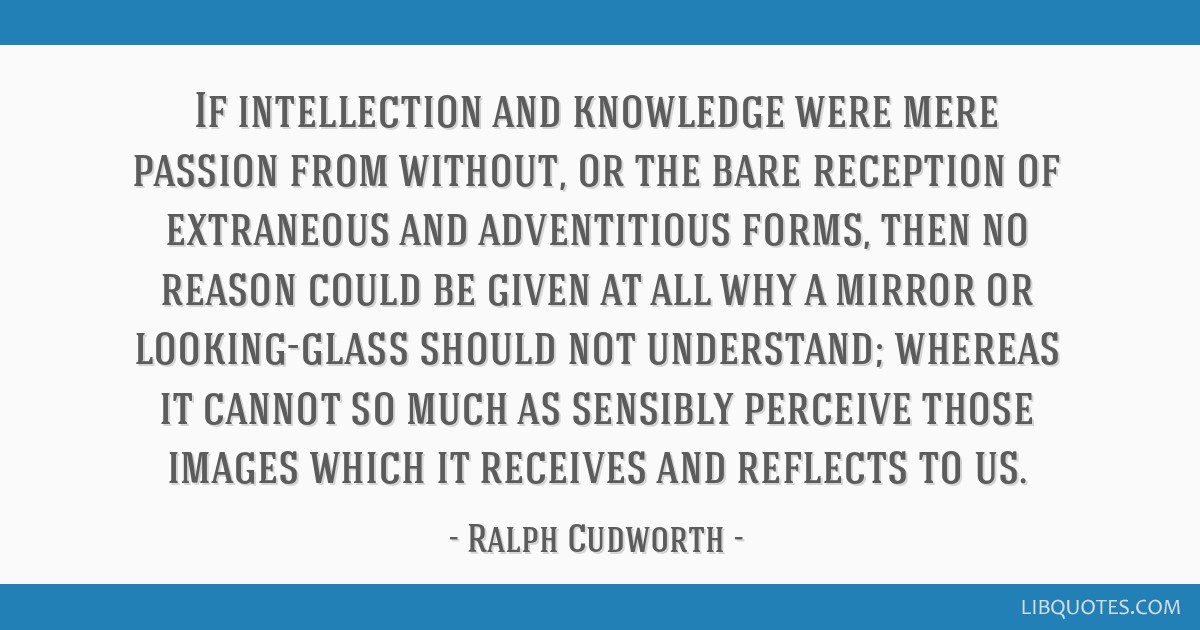 If intellection and knowledge were mere passion from without, or the bare reception of extraneous and adventitious forms, then no reason could be...