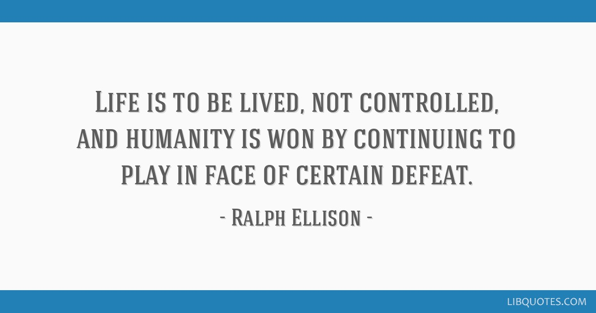 Life is to be lived, not controlled, and humanity is won by continuing to play in face of certain defeat.