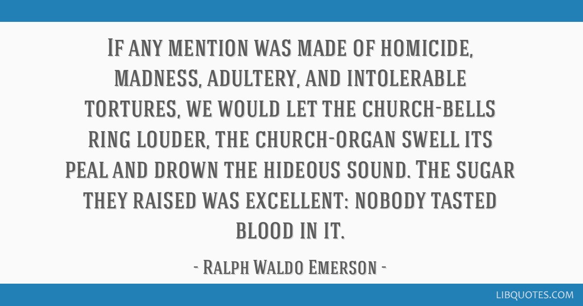 If any mention was made of homicide, madness, adultery, and intolerable tortures, we would let the church-bells ring louder, the church-organ swell...