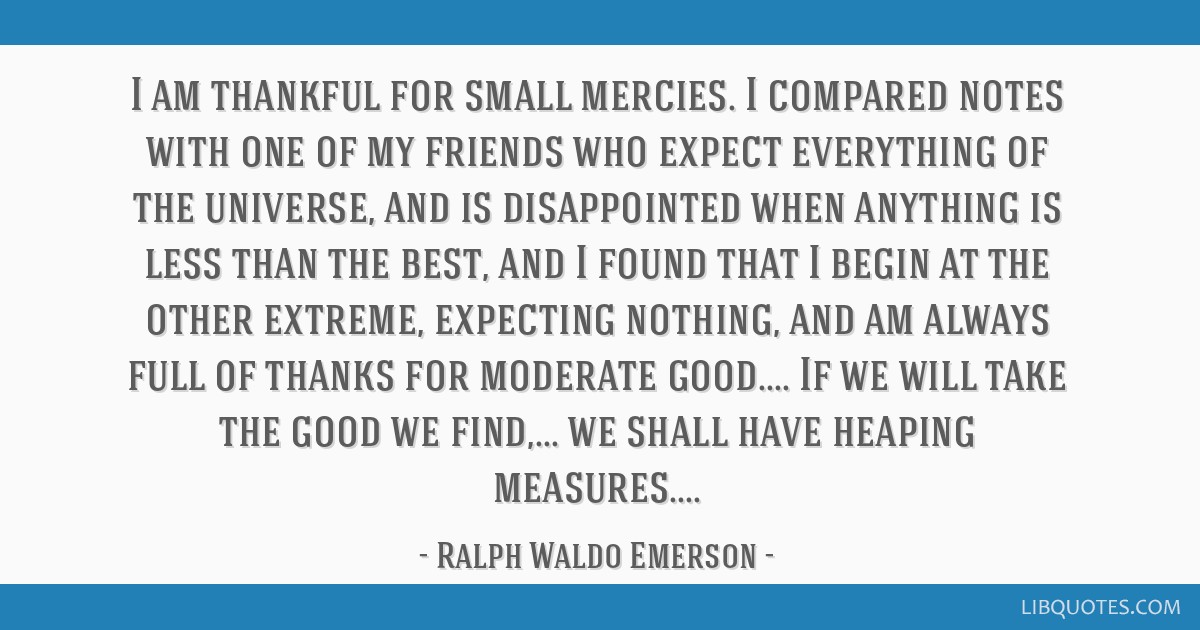 I am thankful for small mercies. I compared notes with one of my friends who expect everything of the universe, and is disappointed when anything is...