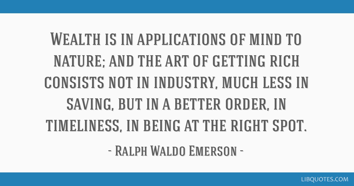 Wealth is in applications of mind to nature; and the art of getting rich consists not in industry, much less in saving, but in a better order, in...