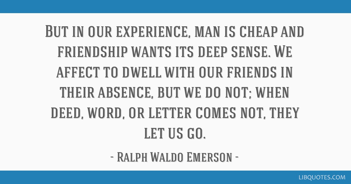 But in our experience, man is cheap and friendship wants its deep sense. We affect to dwell with our friends in their absence, but we do not; when...