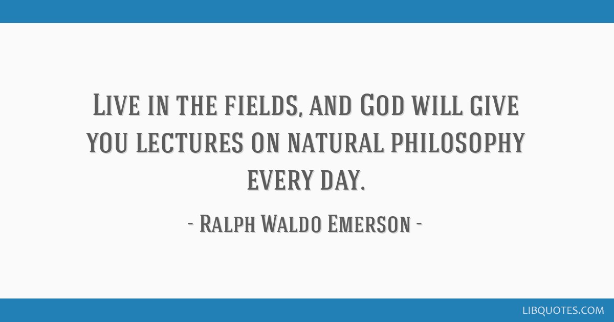 Live in the fields, and God will give you lectures on natural philosophy every day.