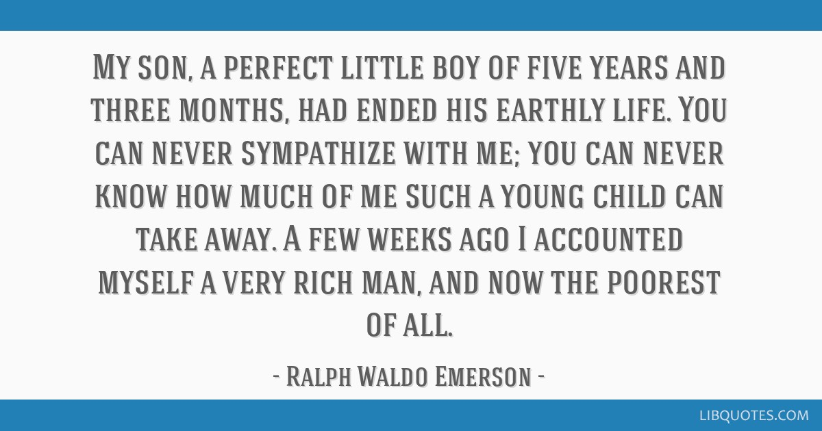 My son, a perfect little boy of five years and three months, had ended his earthly life. You can never sympathize with me; you can never know how...