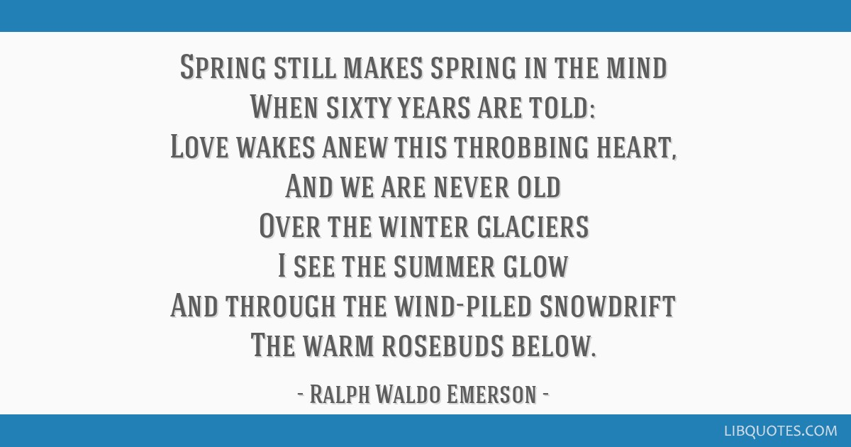 Spring still makes spring in the mind When sixty years are told: Love wakes anew this throbbing heart, And we are never old Over the winter glaciers...