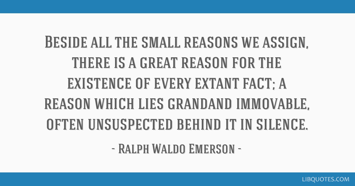 Beside all the small reasons we assign, there is a great reason for the existence of every extant fact; a reason which lies grandand immovable, often ...