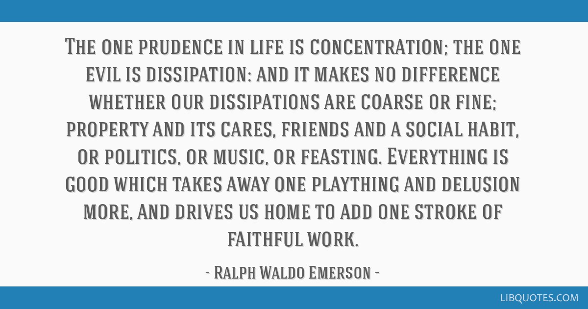 The one prudence in life is concentration; the one evil is dissipation: and it makes no difference whether our dissipations are coarse or fine;...