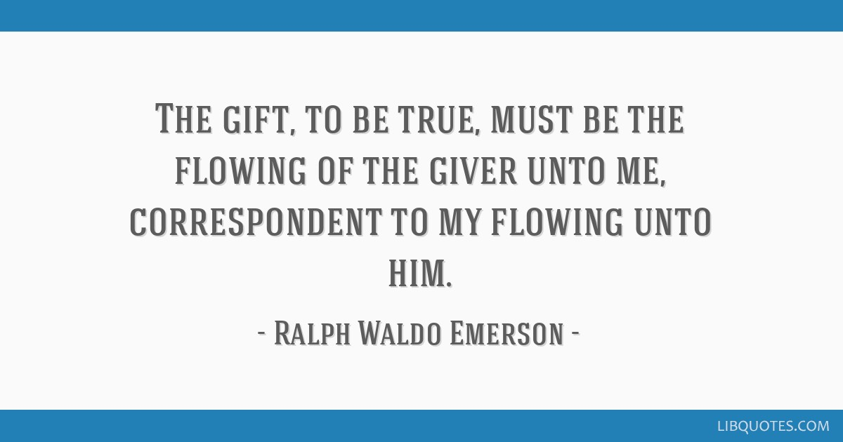 The gift, to be true, must be the flowing of the giver unto me, correspondent to my flowing unto him.