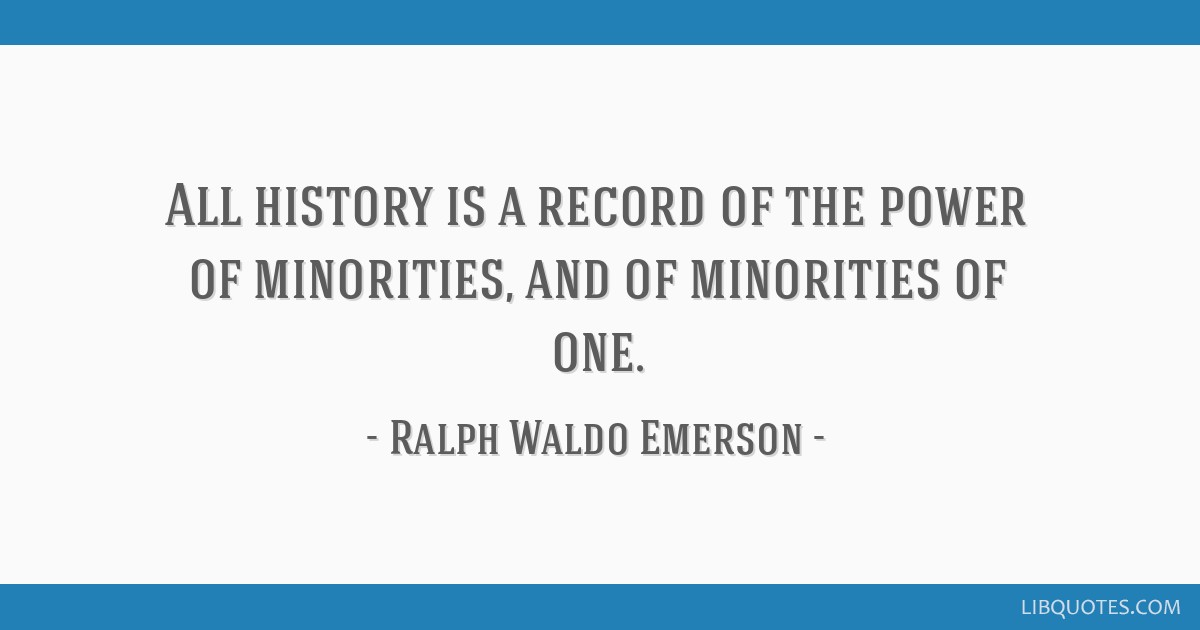 All history is a record of the power of minorities, and of minorities of one.