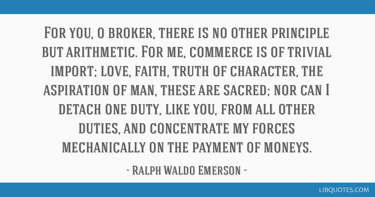 For you, o broker, there is no other principle but arithmetic. For me, commerce is of trivial import; love, faith, truth of character, the aspiration ...
