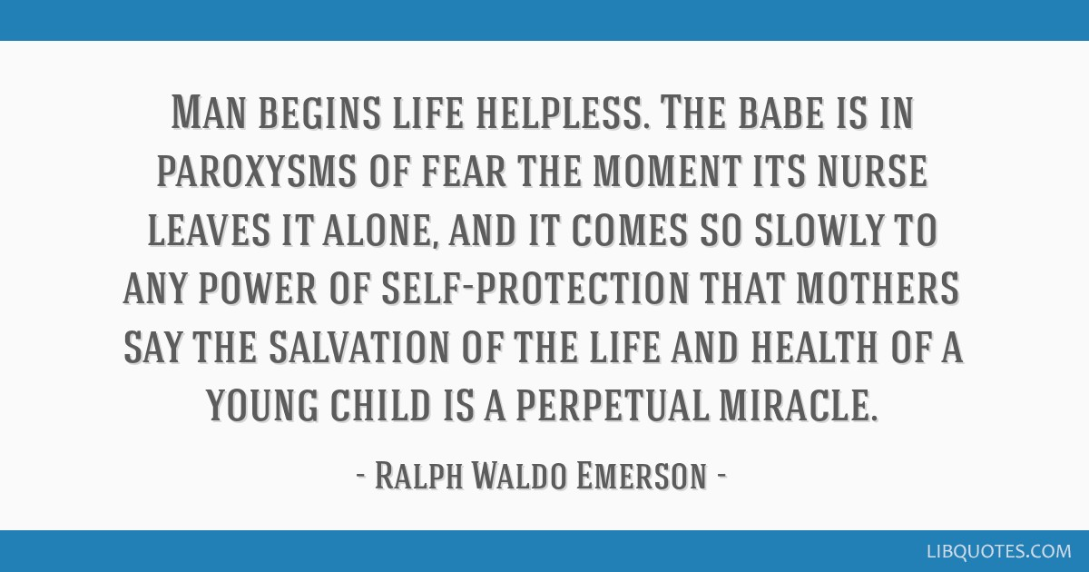 Man begins life helpless. The babe is in paroxysms of fear the moment its nurse leaves it alone, and it comes so slowly to any power of...