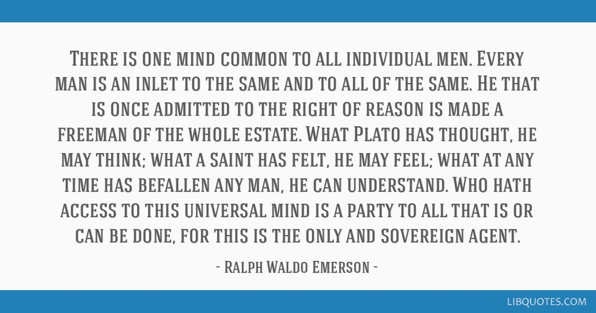 There is one mind common to all individual men. Every man is an inlet to the same and to all of the same. He that is once admitted to the right of...