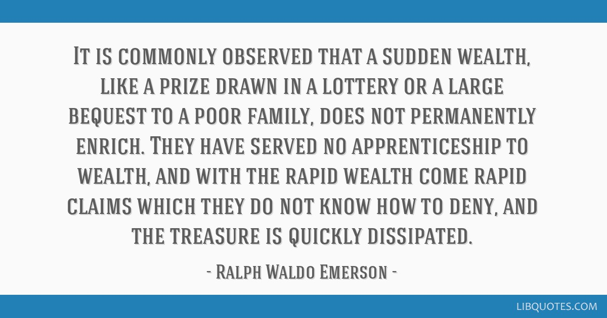 It is commonly observed that a sudden wealth, like a prize drawn in a lottery or a large bequest to a poor family, does not permanently enrich. They...