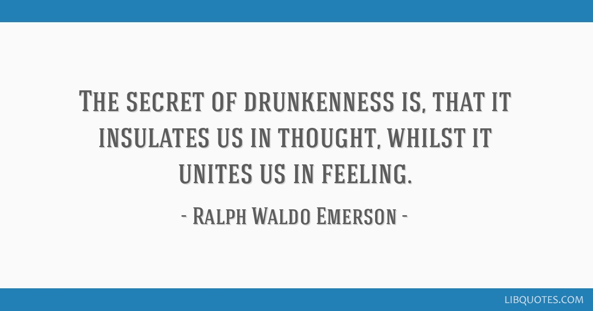 The secret of drunkenness is, that it insulates us in thought, whilst it unites us in feeling.