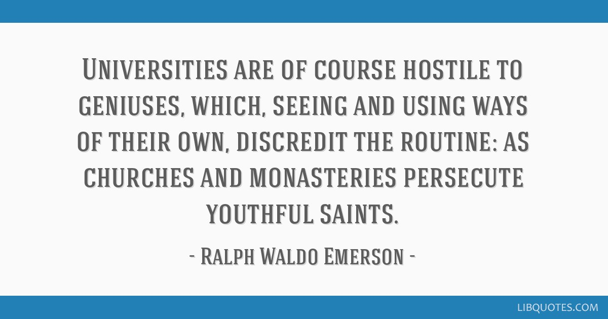 Universities are of course hostile to geniuses, which, seeing and using ways of their own, discredit the routine: as churches and monasteries...