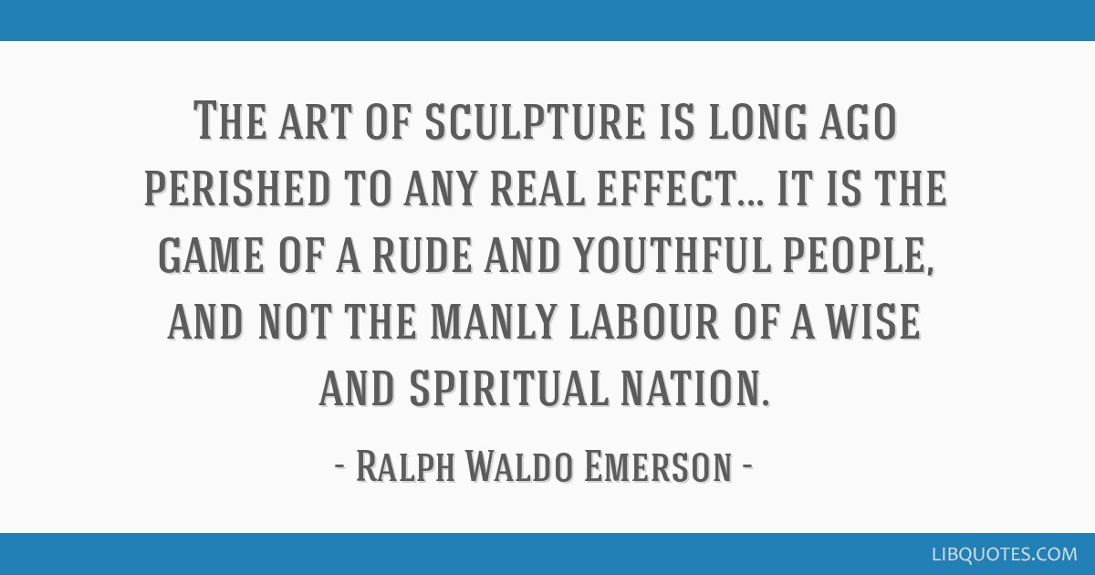 The art of sculpture is long ago perished to any real effect... it is the game of a rude and youthful people, and not the manly labour of a wise and...