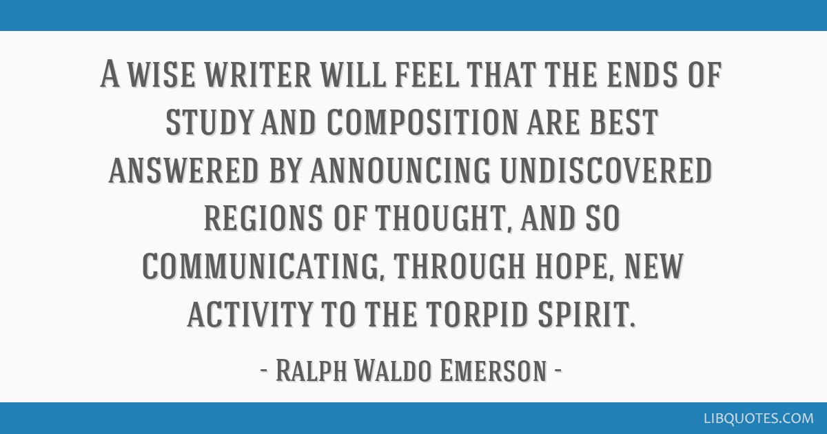 A wise writer will feel that the ends of study and composition are best answered by announcing undiscovered regions of thought, and so communicating, ...