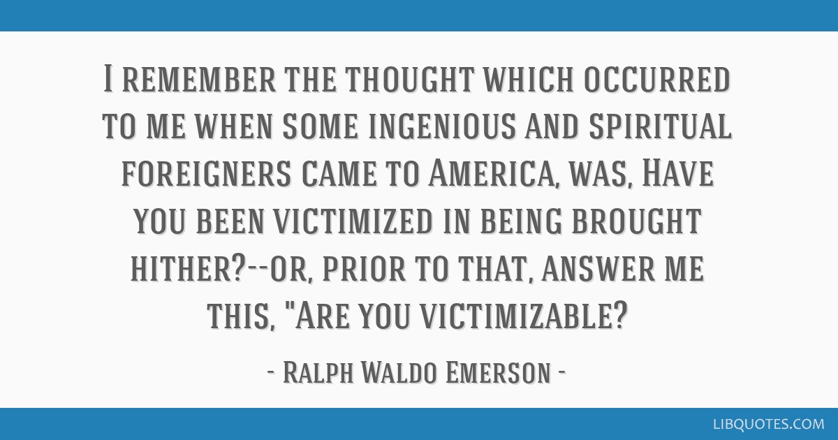 I remember the thought which occurred to me when some ingenious and spiritual foreigners came to America, was, Have you been victimized in being...