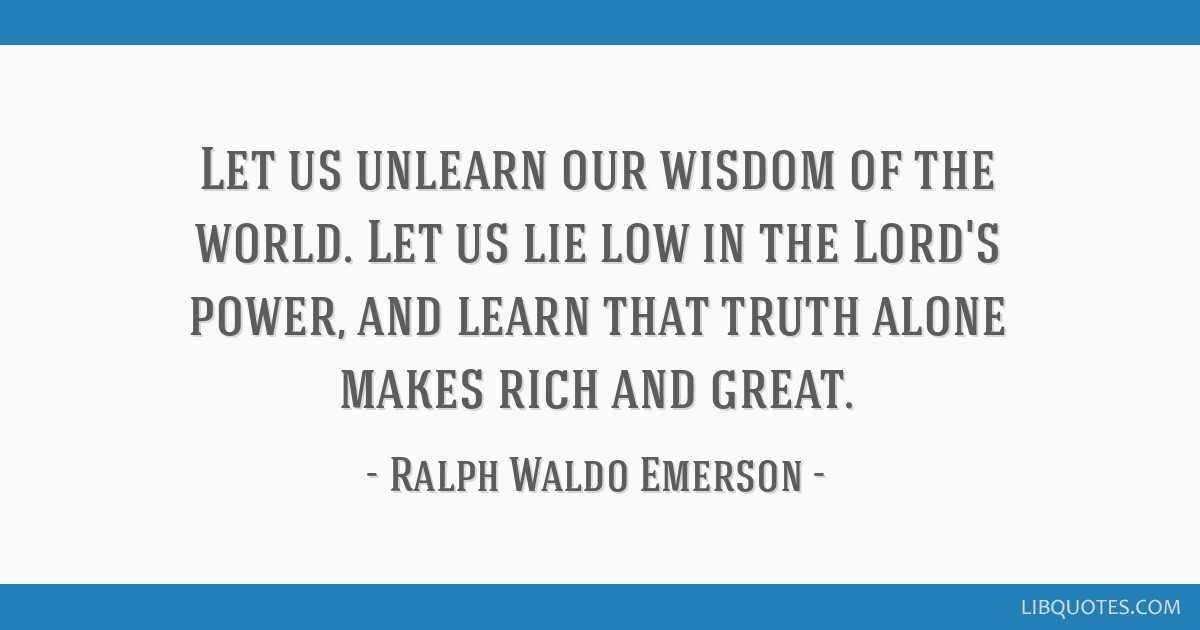Let us unlearn our wisdom of the world. Let us lie low in the Lord's power, and learn that truth alone makes rich and great.