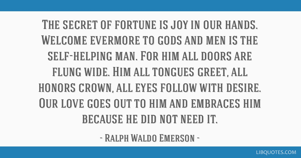 The secret of fortune is joy in our hands. Welcome evermore to gods and men is the self-helping man. For him all doors are flung wide. Him all...