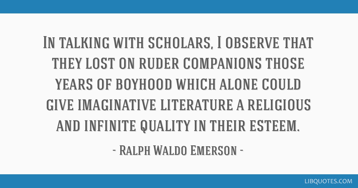 In talking with scholars, I observe that they lost on ruder companions those years of boyhood which alone could give imaginative literature a...