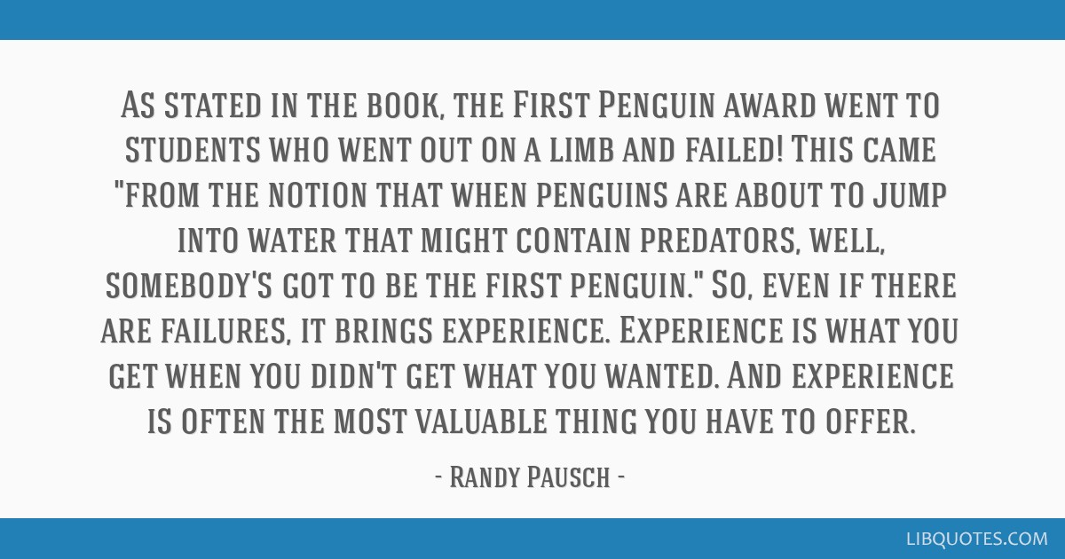 As stated in the book, the First Penguin award went to students who went out on a limb and failed! This came from the notion that when penguins are...