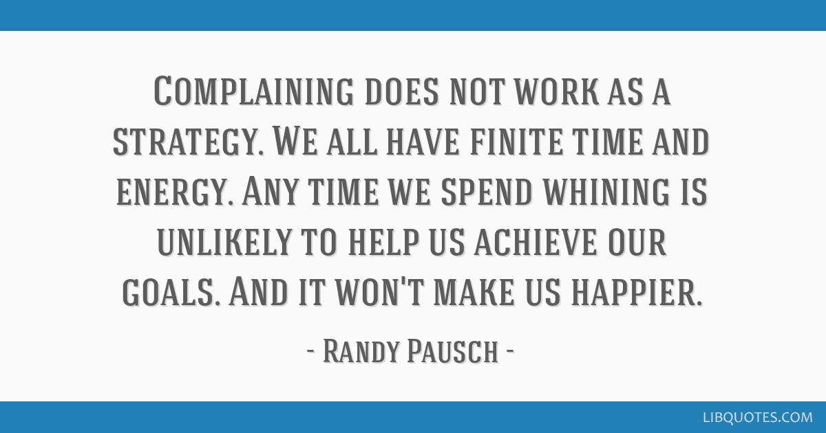 Complaining Does Not Work As A Strategy We All Have Finite Time And