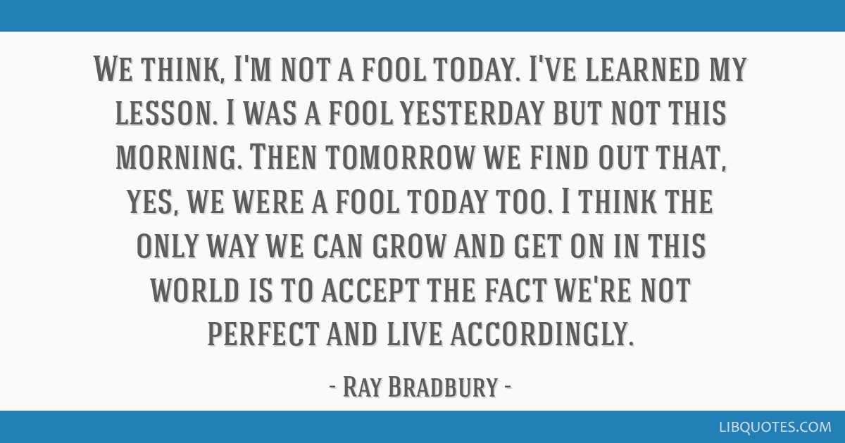 We think, I'm not a fool today. I've learned my lesson. I was a fool yesterday but not this morning. Then tomorrow we find out that, yes, we were a...