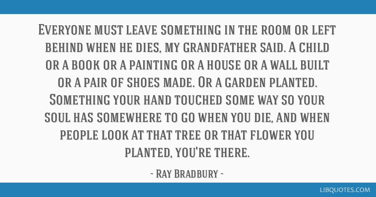 Everyone must leave something in the room or left behind when he dies, my grandfather said. A child or a book or a painting or a house or a wall...