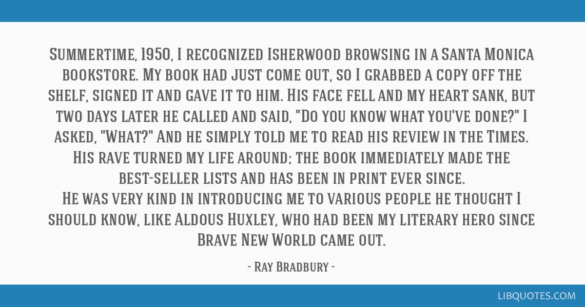 Summertime, 1950, I recognized Isherwood browsing in a Santa Monica bookstore. My book had just come out, so I grabbed a copy off the shelf, signed...