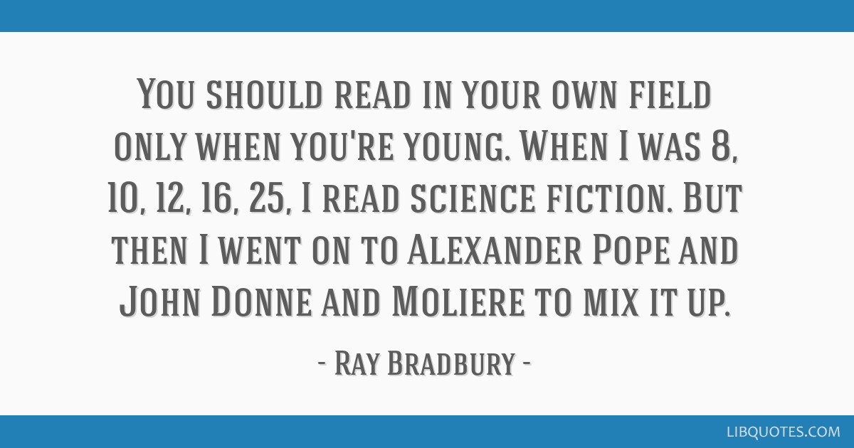 You should read in your own field only when you're young. When I was 8, 10, 12, 16, 25, I read science fiction. But then I went on to Alexander Pope...