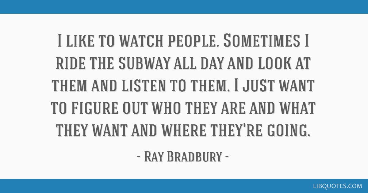 I like to watch people. Sometimes I ride the subway all day and look at them and listen to them. I just want to figure out who they are and what they ...