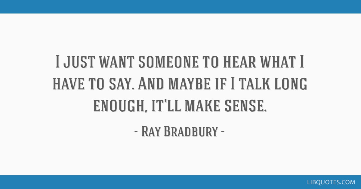 I just want someone to hear what I have to say. And maybe if I talk long enough, it'll make sense.