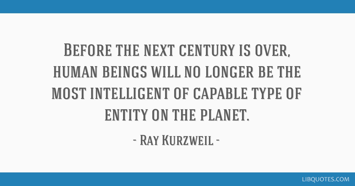 Before the next century is over, human beings will no longer be the most intelligent of capable type of entity on the planet.