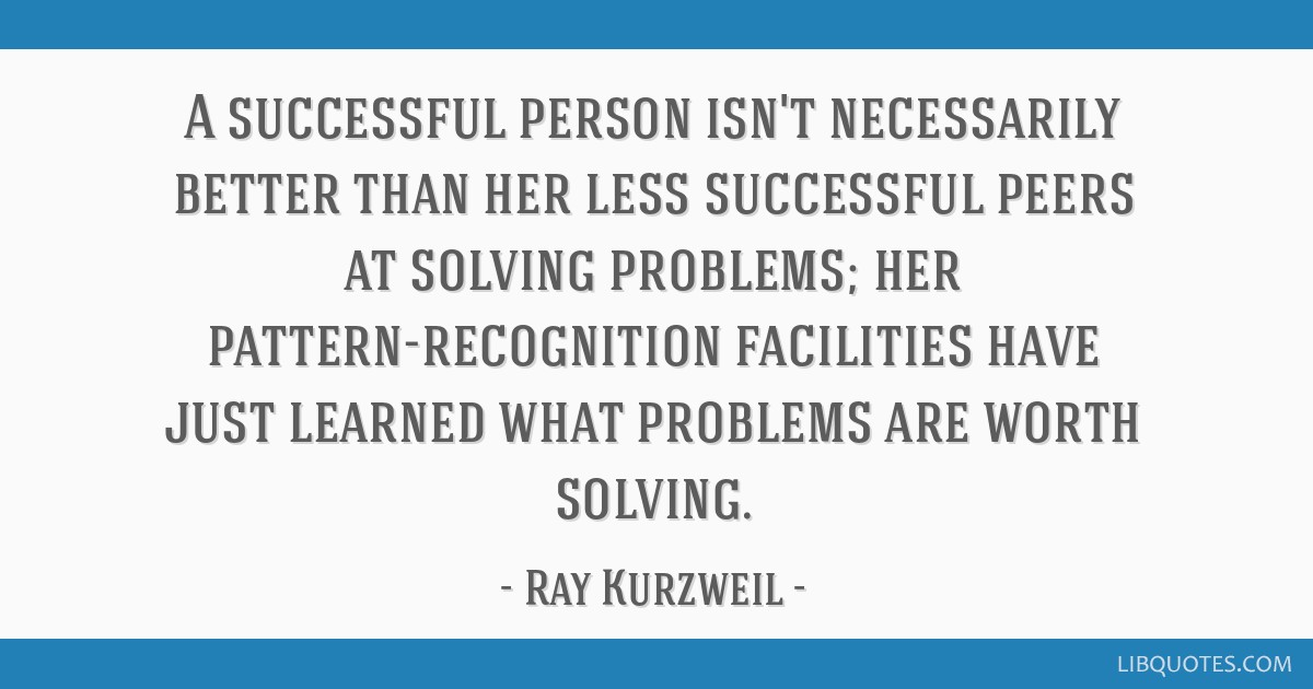 A successful person isn't necessarily better than her less successful peers at solving problems; her pattern-recognition facilities have just learned ...