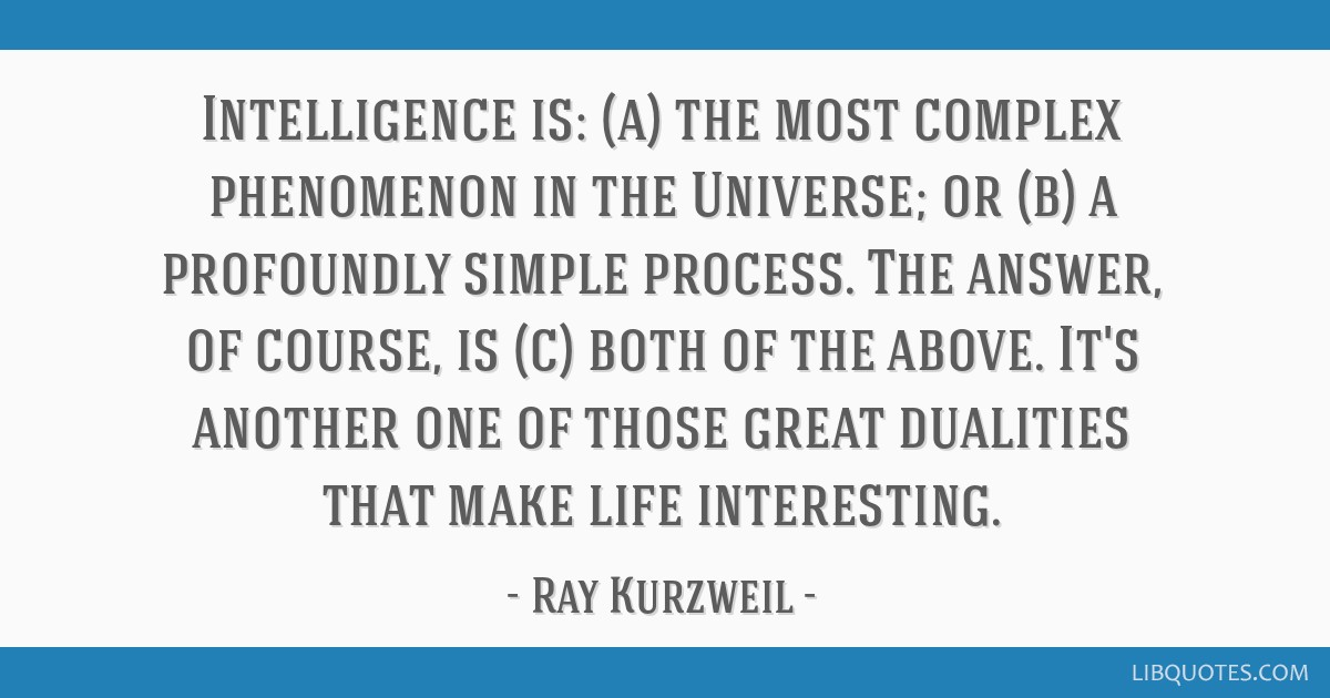 Intelligence is: (a) the most complex phenomenon in the Universe; or (b) a profoundly simple process. The answer, of course, is (c) both of the...