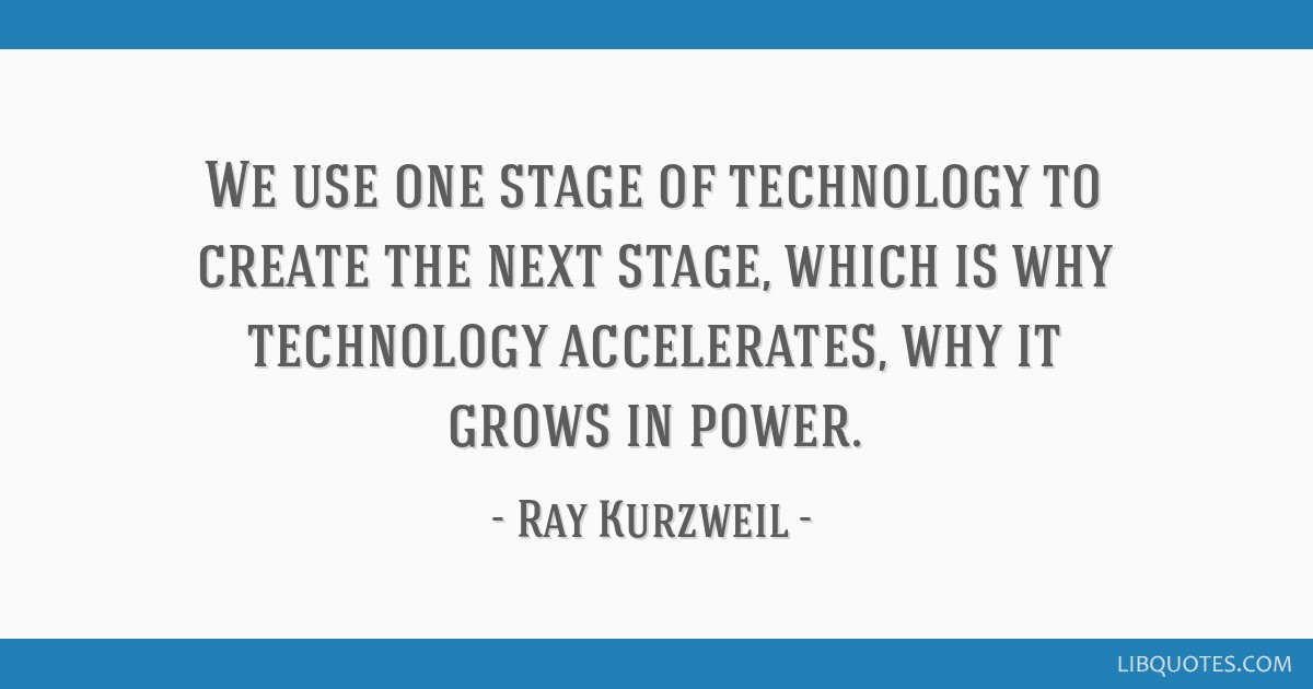 We use one stage of technology to create the next stage, which is why technology accelerates, why it grows in power.
