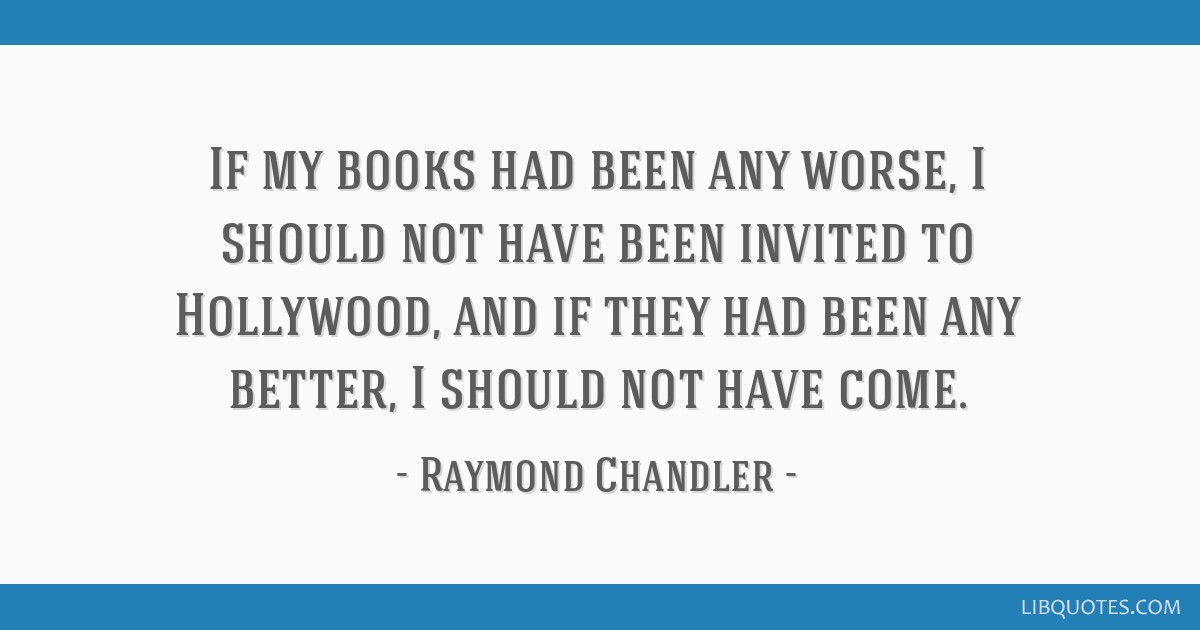 If my books had been any worse, I should not have been invited to Hollywood, and if they had been any better, I should not have come.