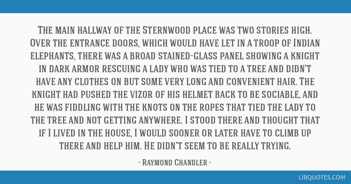 The main hallway of the Sternwood place was two stories high. Over the entrance doors, which would have let in a troop of Indian elephants, there was ...