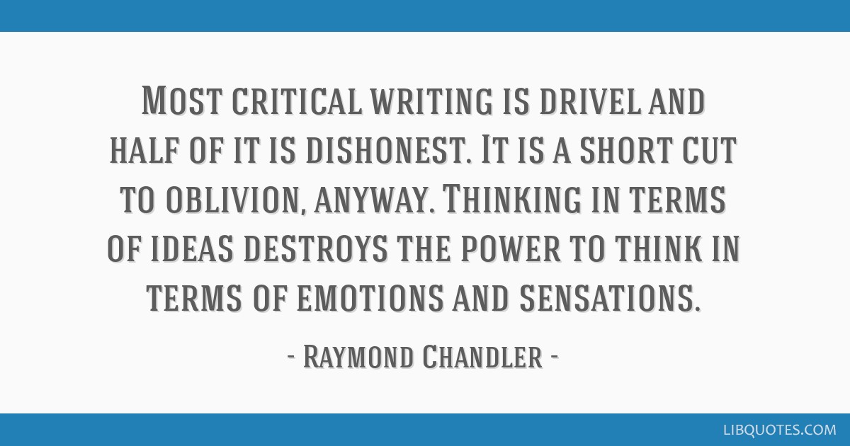 Most critical writing is drivel and half of it is dishonest. It is a short cut to oblivion, anyway. Thinking in terms of ideas destroys the power to...