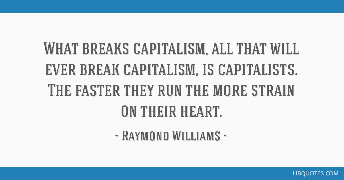 What breaks capitalism, all that will ever break capitalism, is capitalists. The faster they run the more strain on their heart.