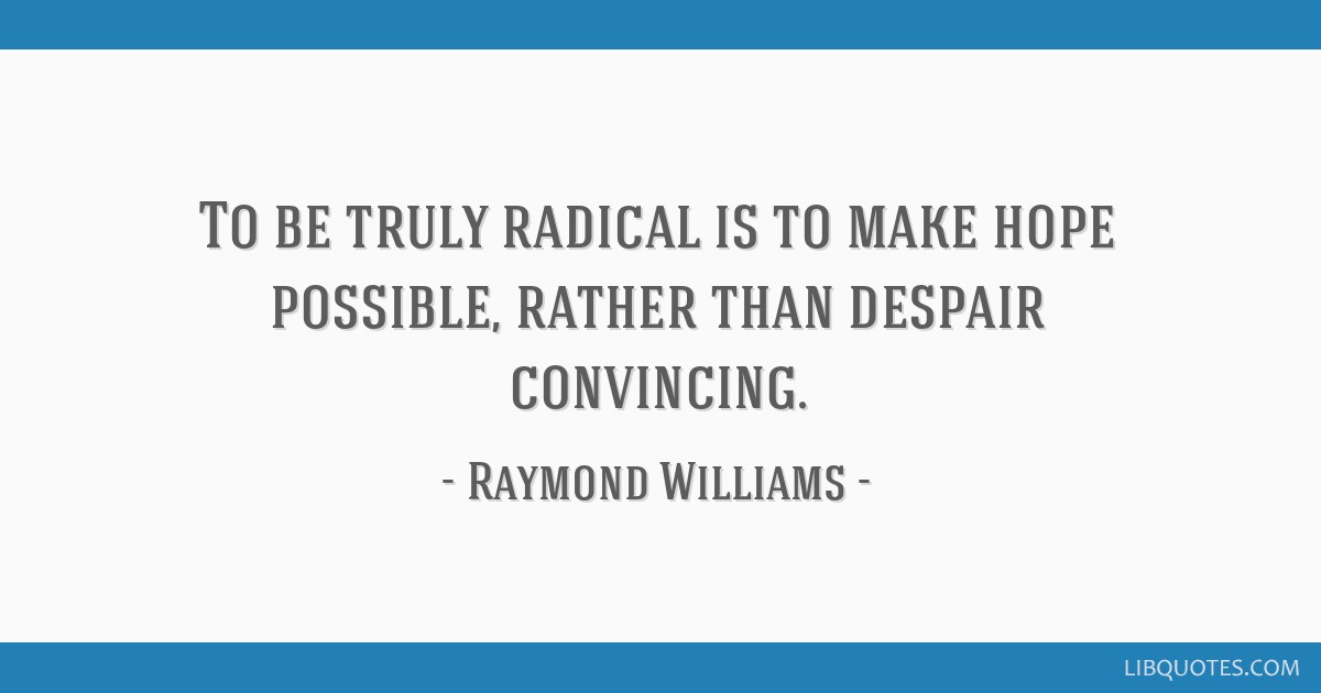 To be truly radical is to make hope possible, rather than despair convincing.