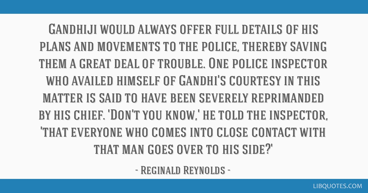 Gandhiji would always offer full details of his plans and movements to the police, thereby saving them a great deal of trouble. One police inspector...