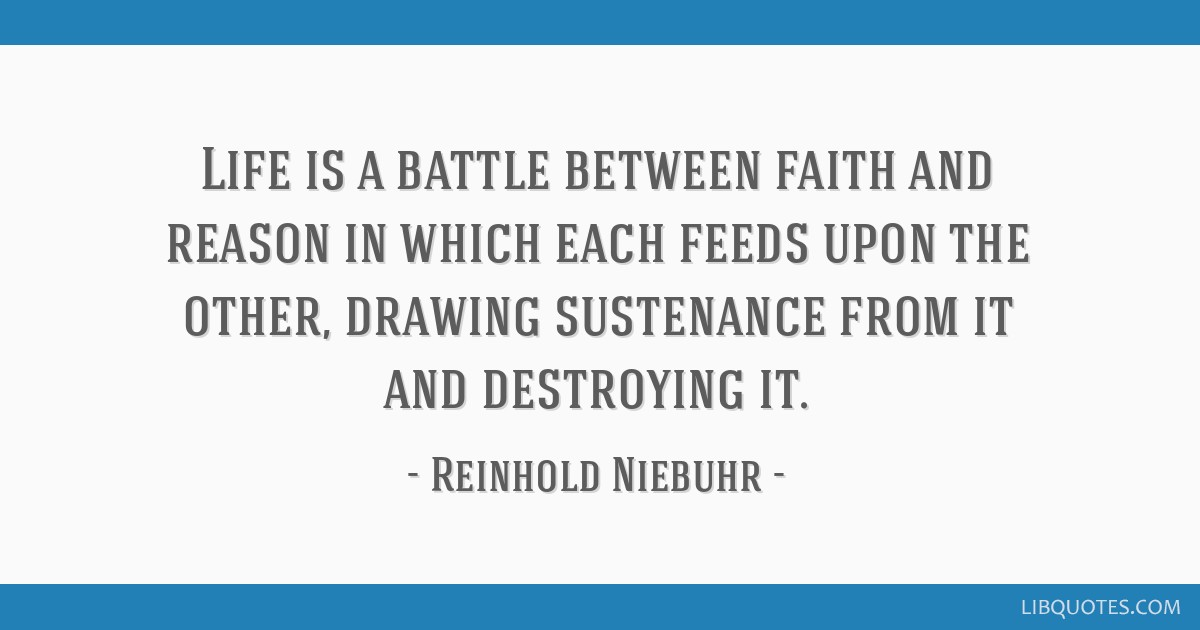 Life is a battle between faith and reason in which each feeds upon the other, drawing sustenance from it and destroying it.