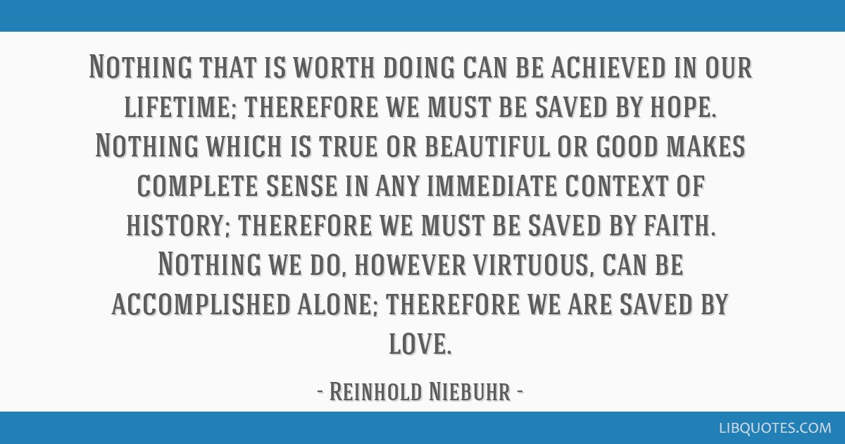 Nothing that is worth doing can be achieved in our lifetime; therefore we must be saved by hope. Nothing which is true or beautiful or good makes...